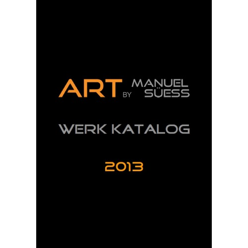 Werk Katalog 2013 - ART BY MANUEL SÜESS